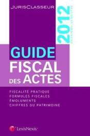 Guide fiscal des actes ; fiscalité pratique ; formules fiscales ; émoluments ; chiffres du patrimoine (12e édition) - Couverture - Format classique