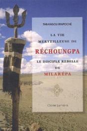 La vie merveilleuse de Réchoungpa ; le disciple rebelle de Milarépa - Couverture - Format classique
