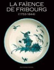 La faïence de Fribourg ; 1753-1844 - Couverture - Format classique