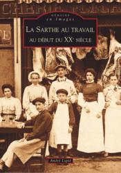 La Sarthe au travail ; au début du XXe siècle - Couverture - Format classique