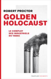 Golden holocaust ; la conspirationdes industriels du tabac - Couverture - Format classique