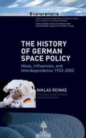 The history of german space policy ; ideas, influences, and interdependence 1923-2002  - Niklas Reinke
