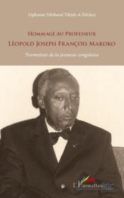 Hommage au professeur Léopold Joseph François Makoko ; formateur de la jeunesse congolaise - Couverture - Format classique