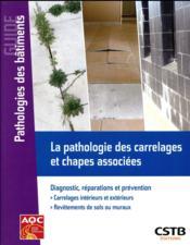 La pathologie des carrelages et chapes associées ; diagnostic, réparations et prévention - Couverture - Format classique