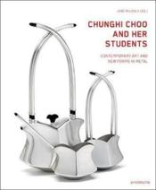 Vente livre :  Chunghi choo and her students ; contemporary art and new forms in metal  - Collectif