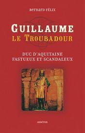 Guillaume le troubadour ; duc d'aquitaine fastueux et scandaleux - Intérieur - Format classique