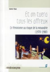 Et on tuera tous les affreux ; le féminisme au risque de la misandrie (1970-1980) - Couverture - Format classique