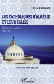 Les catholiques d'Algérie et leur Eglise ; histoire et tragédie, 1830-1954 - Couverture - Format classique