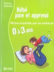 Bebe Joue Et Apprend - 160 Jeux Et Activites Pour Les Enfants De 0 A 3 Ans - Intérieur - Format classique