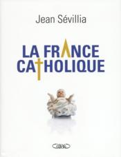 Vente livre :  La France catholique  - Jean Sevillia