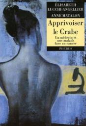 Apprivoiser Le Crabe ; Un Medecin Et Une Malade Face Au Cancer - Couverture - Format classique