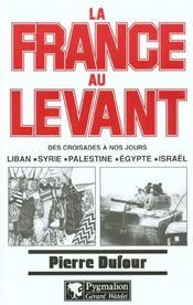 La France Au Levant ; Des Croisades A Nos Jours ; Liban Syrie Palestine Egypte Israel - Intérieur - Format classique