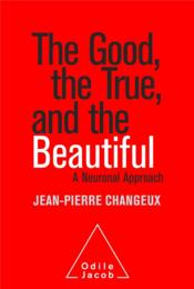 Vente livre :  The good, the true and the beautiful ; a neuronal approach  - Jean-Pierre Changeux