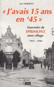 J'Avais 15 Ans En 45 : Souvenirs De Sprimont, Mon Village (1935-1944) - Couverture - Format classique