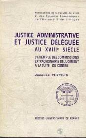 Justice Administrative Et Justice Deleguee Au 18e Siecle. L'Exemple D Es Commissions Extraordinaires - Couverture - Format classique