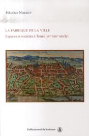 La fabrique de la ville ; espaces et sociétés à tours, ix-xiii siècles - Couverture - Format classique