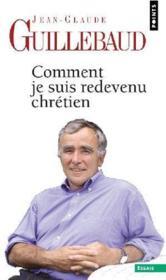 Comment je suis redevenu chretien – Jean-Claude Guillebaud