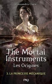 The mortal instruments - les origines T.3 ; la princesse mécanique  - Cassandra Clare