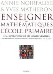 Enseigner Les Mathematiques A L'Ecole Primaire T.1 ; Les 4 Operations Sur Les Nombres Entiers – Annie Noirfalise