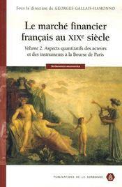Le marché financier français au xix siècle t.2 ; aspects quantitatifs des acteurs et des instruments à la bourse de paris - Intérieur - Format classique