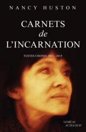Carnets de l'incarnation ; textes choisis 2002-2015  - Nancy Huston