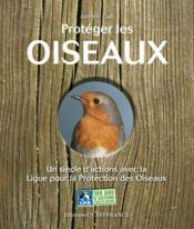 Protéger les oiseaux ; un siècle avec la Ligue pour la Protection des Oiseaux - Couverture - Format classique