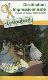 Vente livre :  GUIDE DU ROUTARD ; destination impressionnisme ; Paris, Ile-de-France et Normandie  - Collectif Hachette