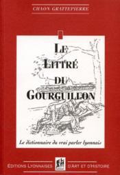 Le littré du gourguillon ; le dictionnaire du vrai parler lyonnais - Couverture - Format classique