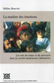 La matière des émotions ; les arts du temps et du spectacle dans la société madouraise (Indonésie) - Couverture - Format classique