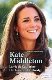 Vente Livre : Kate Middleton ; la vie de Catherine, duchesse de Cambridge  - Bertrand Meyer-Stabley