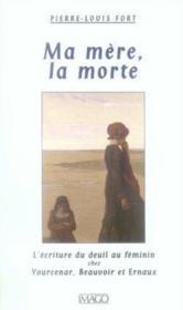 Ma Mere, La Morte ; L'Ecriture Du Deuil Au Feminin Chez Yourcenar, Beauvoir Et Ernaux - Couverture - Format classique