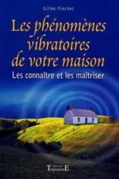 Les phénomènes vibratoires de votre maison ; les connaître et les maîtriser - Couverture - Format classique
