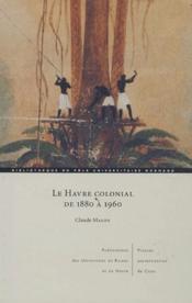 Le Havre colonial de 1880 à 1960 - Couverture - Format classique