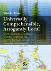 Vente livre :  Universally comprehensible, arrogantly local ; south african labour studies from the apartheid era into the new millennium  - Keim - Wiebke Keim