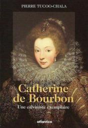 Catherine de Bourbon ; une calviniste exemplaire - Couverture - Format classique