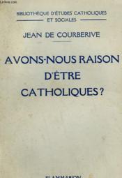 Avons Nous Raison D'Etre Catholiques ? - Couverture - Format classique