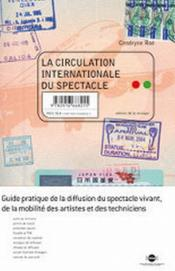 Vente livre :  La circulation internationale du spectacle ; guide pratique de la diffusion du spectacle vivant, de la mobilité des artistes et   - Cendryne Roe