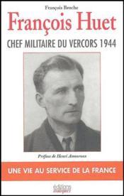 François Huet ; chef militaire du Vercors ; une vie au service de la France - Couverture - Format classique