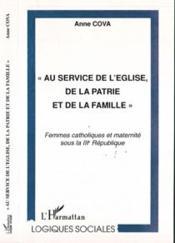 Au Service De L'Eglise De La Patrie Et De La Famille ; Femmes Catholiques Et Maternite Sous La Iii Republique - Couverture - Format classique