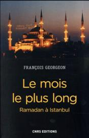 Le Mois Le Plus Long. Ramadan A Istanbul  - François Georgeon