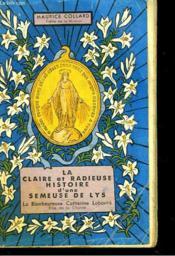 La Claire Et Radieuse Histoire D'Une Semeuse De Lys. La Bienheureuse Catherine Laboure, Fille De La Charite. - Couverture - Format classique