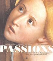 Passions ; chefs-d'oeuvre renaissance dans les Alpes méridionales - Couverture - Format classique