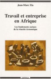 Travail et entreprise en Afrique ; les fondements sociaux de la réussite économique - Couverture - Format classique
