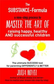 Vente livre :  The substance formula ; how to master the art of raising happy, healthy and successful children  - Julia Noyel