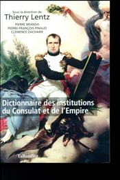 Vente livre :  Dictionnaire des institutions du Consulat et de l'Empire  - Thierry Lentz - Collectif
