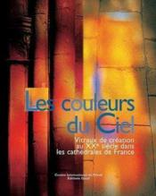 Les couleurs du ciel ; vitraux de création au XXe siècle dans les cathédrales de France - Couverture - Format classique