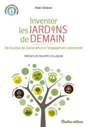Inventer les jardins de demain ; de la prise de conscience à l'engagement personnel  - Alain Delavie