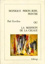 Monique Peron-Bois, peintre ; ou la moisson de la cigale - Couverture - Format classique