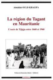 La région du Tagant en Mauritanie ; l'oasis de Tijigja entre 1660 et 1960 - Couverture - Format classique
