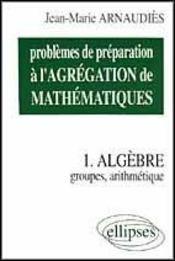 Problemes De Preparation A L'Agregation De Mathematiques Tome 1 Algebre Groupes Arithmetique - Intérieur - Format classique